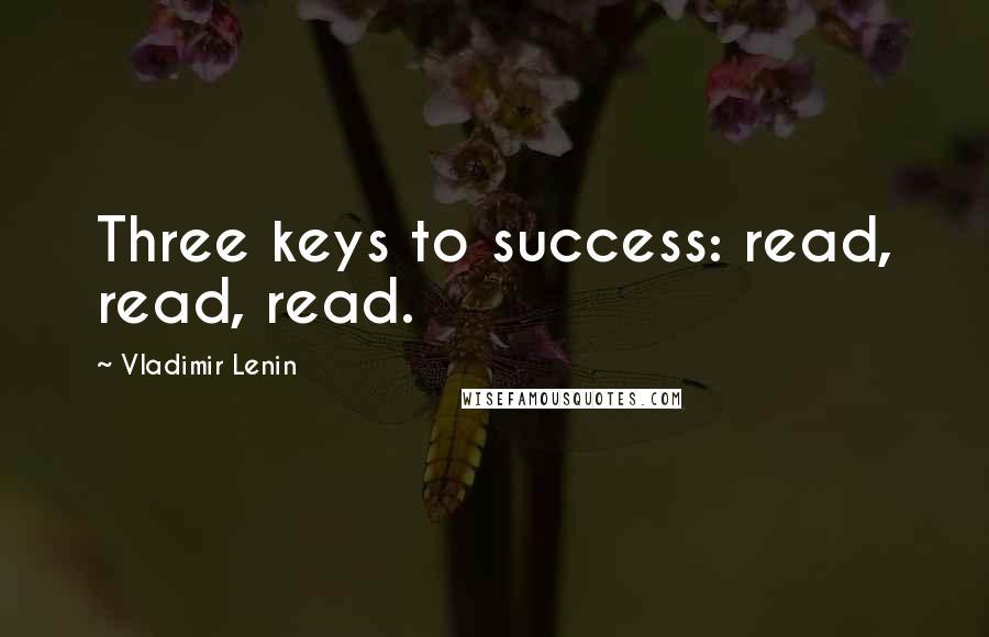 Vladimir Lenin quotes: Three keys to success: read, read, read.