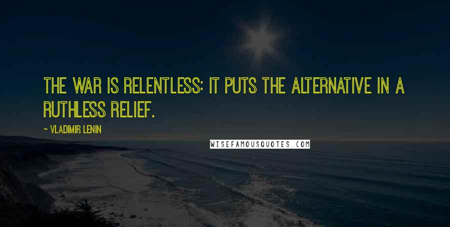 Vladimir Lenin quotes: The war is relentless: it puts the alternative in a ruthless relief.