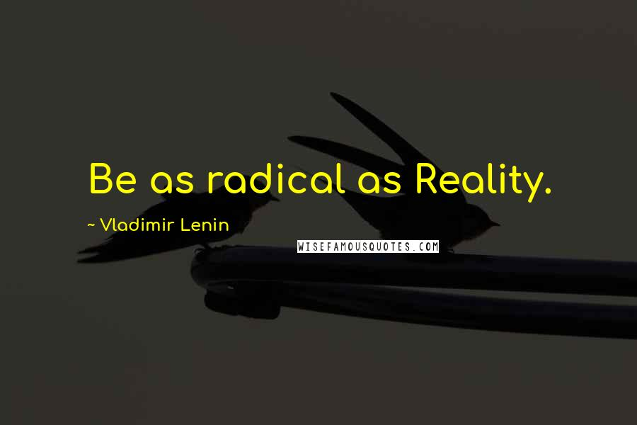 Vladimir Lenin quotes: Be as radical as Reality.