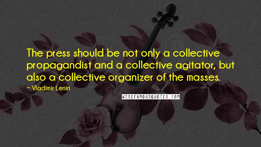 Vladimir Lenin quotes: The press should be not only a collective propagandist and a collective agitator, but also a collective organizer of the masses.