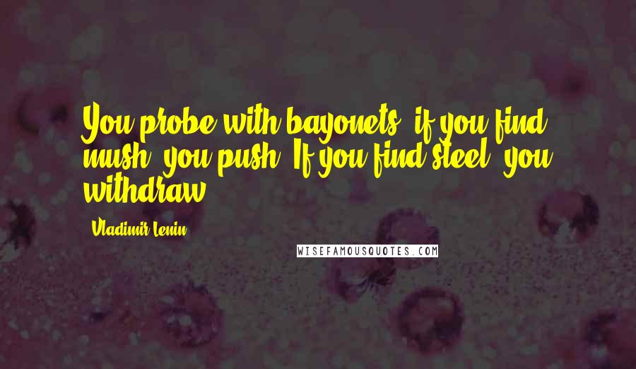 Vladimir Lenin quotes: You probe with bayonets: if you find mush, you push. If you find steel, you withdraw