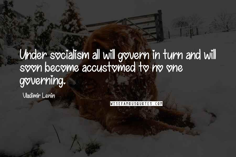 Vladimir Lenin quotes: Under socialism all will govern in turn and will soon become accustomed to no one governing.