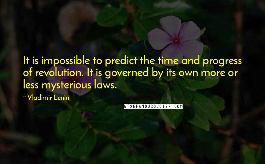 Vladimir Lenin quotes: It is impossible to predict the time and progress of revolution. It is governed by its own more or less mysterious laws.