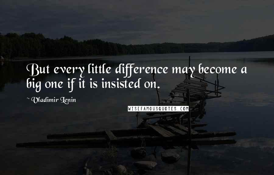 Vladimir Lenin quotes: But every little difference may become a big one if it is insisted on.