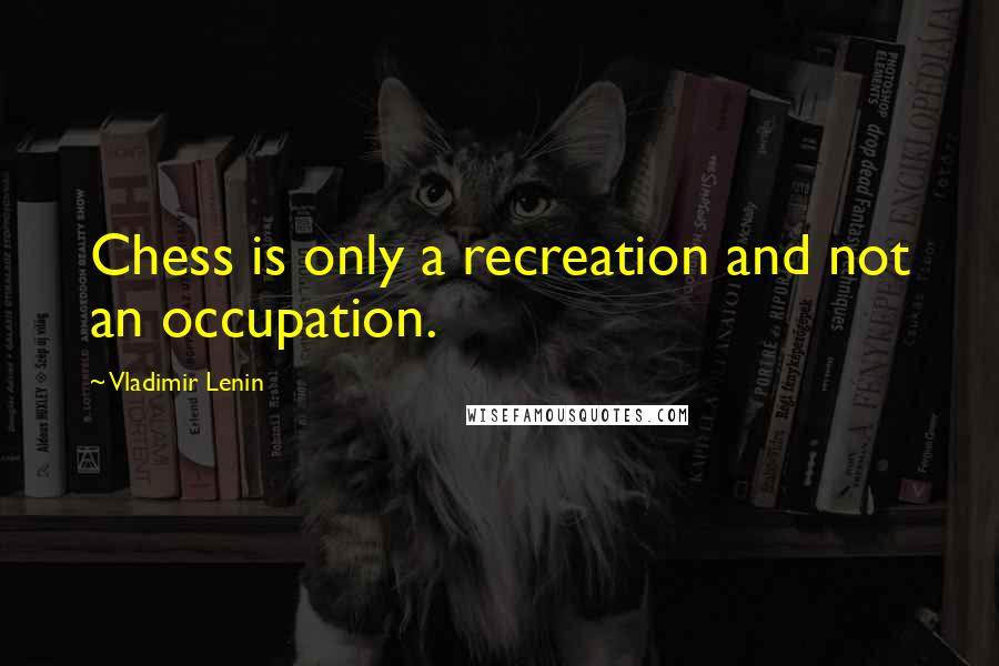 Vladimir Lenin quotes: Chess is only a recreation and not an occupation.