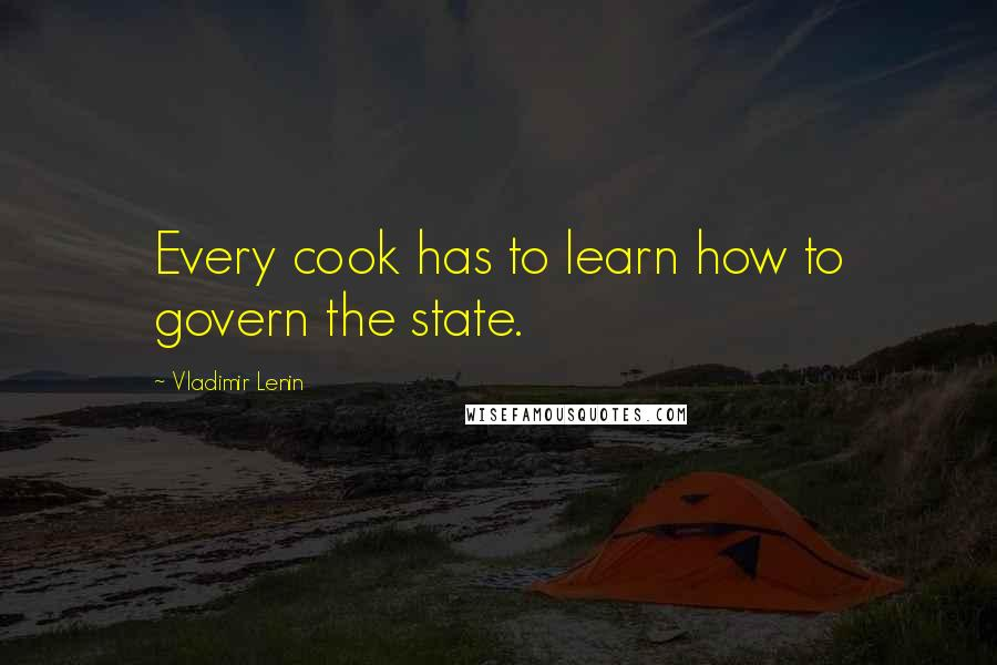 Vladimir Lenin quotes: Every cook has to learn how to govern the state.