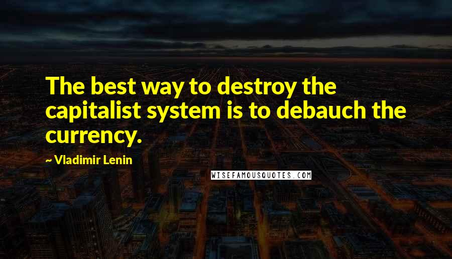 Vladimir Lenin quotes: The best way to destroy the capitalist system is to debauch the currency.