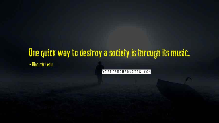Vladimir Lenin quotes: One quick way to destroy a society is through its music.