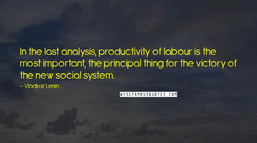Vladimir Lenin quotes: In the last analysis, productivity of labour is the most important, the principal thing for the victory of the new social system.