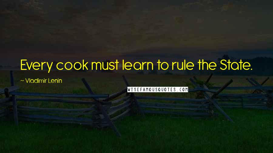 Vladimir Lenin quotes: Every cook must learn to rule the State.
