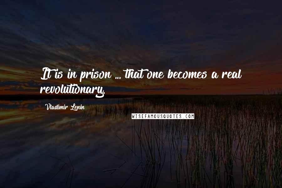 Vladimir Lenin quotes: It is in prison ... that one becomes a real revolutionary.