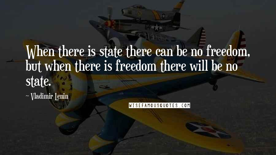 Vladimir Lenin quotes: When there is state there can be no freedom, but when there is freedom there will be no state.