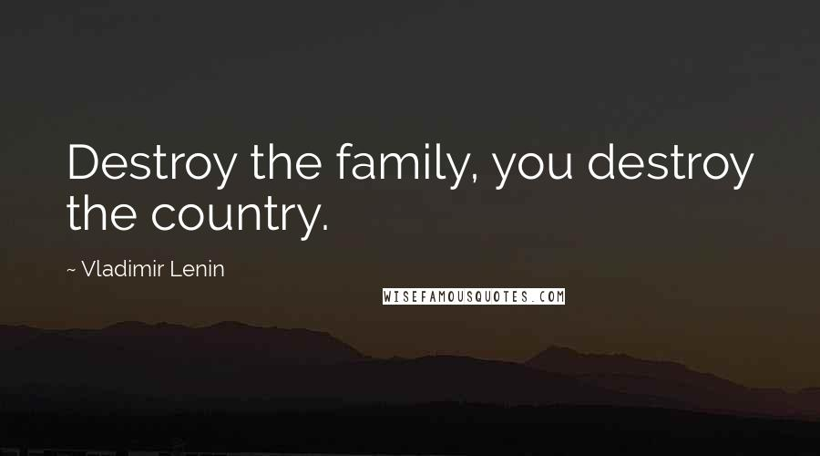 Vladimir Lenin quotes: Destroy the family, you destroy the country.