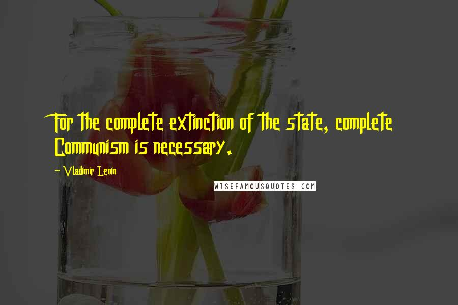 Vladimir Lenin quotes: For the complete extinction of the state, complete Communism is necessary.