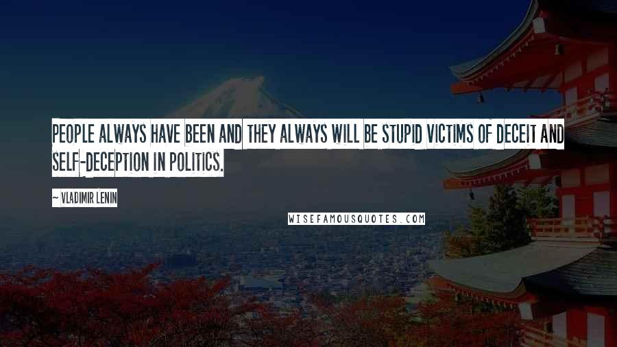Vladimir Lenin quotes: People always have been and they always will be stupid victims of deceit and self-deception in politics.