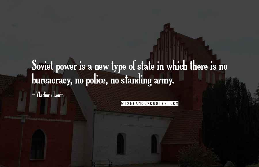 Vladimir Lenin quotes: Soviet power is a new type of state in which there is no bureacracy, no police, no standing army.