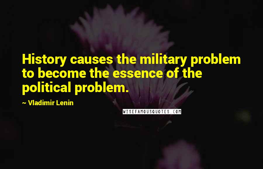 Vladimir Lenin quotes: History causes the military problem to become the essence of the political problem.