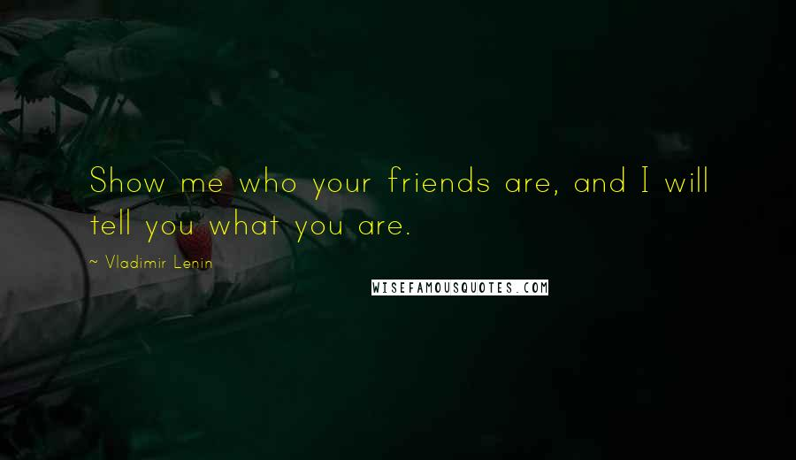 Vladimir Lenin quotes: Show me who your friends are, and I will tell you what you are.