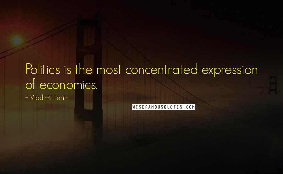 Vladimir Lenin quotes: Politics is the most concentrated expression of economics.