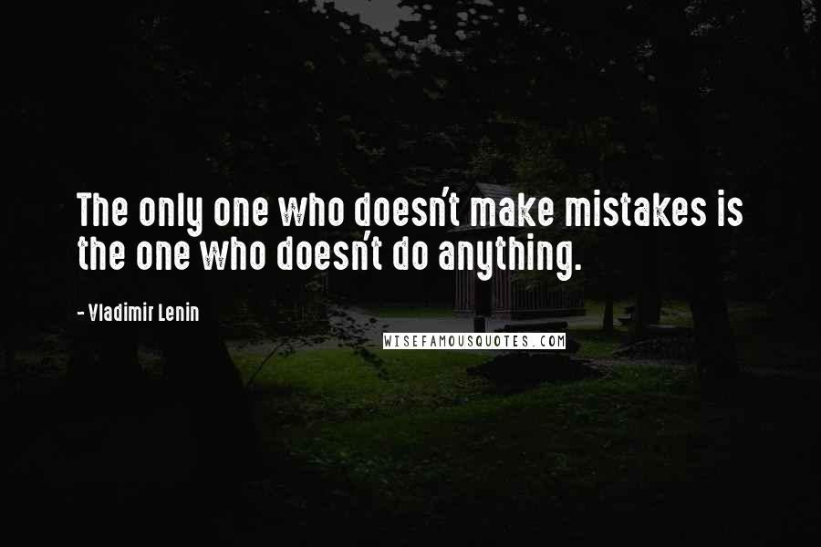 Vladimir Lenin quotes: The only one who doesn't make mistakes is the one who doesn't do anything.