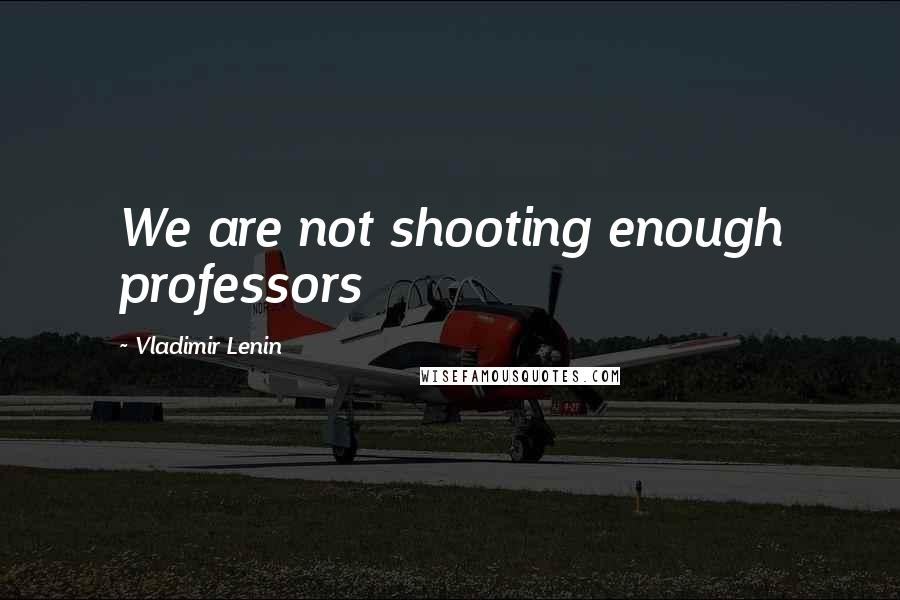 Vladimir Lenin quotes: We are not shooting enough professors