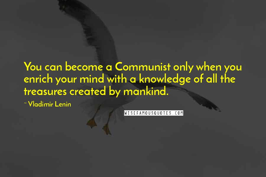 Vladimir Lenin quotes: You can become a Communist only when you enrich your mind with a knowledge of all the treasures created by mankind.