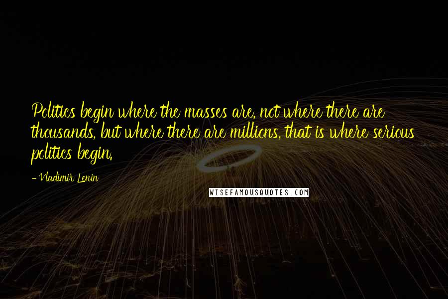 Vladimir Lenin quotes: Politics begin where the masses are, not where there are thousands, but where there are millions, that is where serious politics begin.