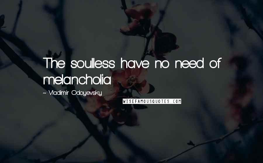 Vladimir Odoyevsky quotes: The soulless have no need of melancholia