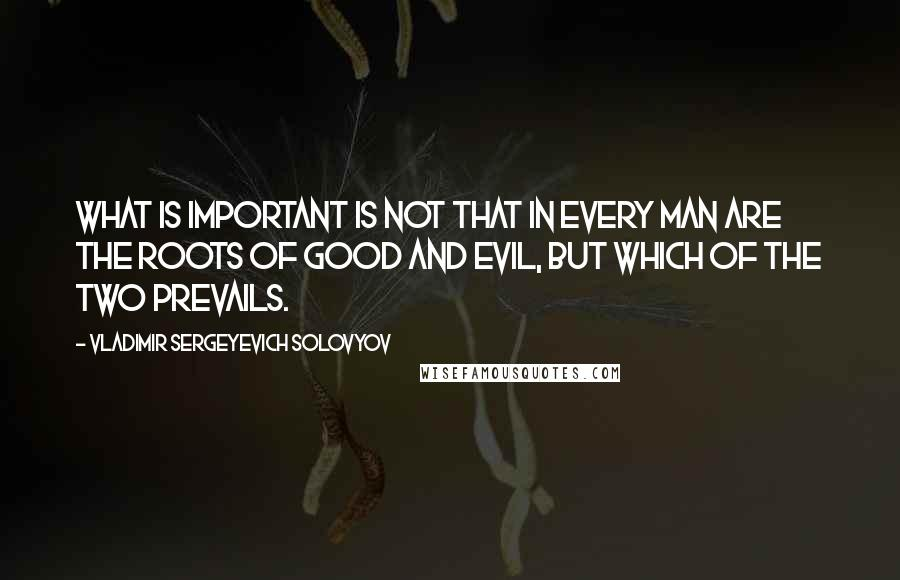 Vladimir Sergeyevich Solovyov quotes: what is important is not that in every man are the roots of good and evil, but which of the two prevails.
