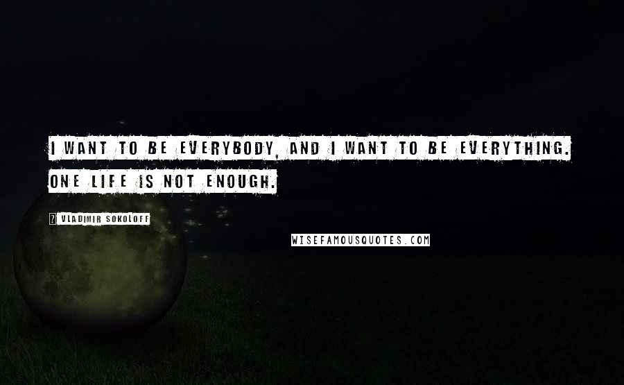 Vladimir Sokoloff quotes: I want to be everybody, and I want to be everything. One life is not enough.