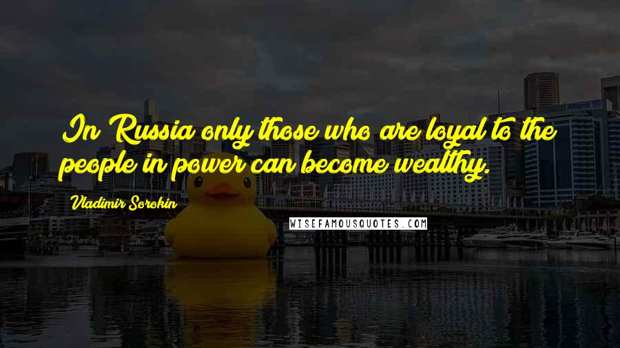 Vladimir Sorokin quotes: In Russia only those who are loyal to the people in power can become wealthy.