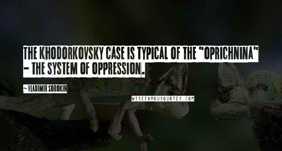 """Vladimir Sorokin quotes: The Khodorkovsky case is typical of the """"oprichnina"""" - the system of oppression."""