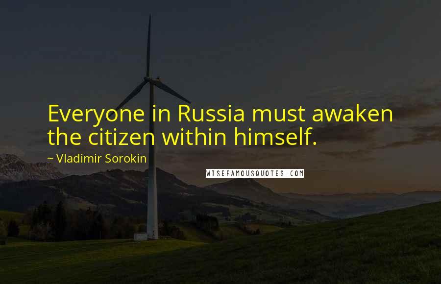 Vladimir Sorokin quotes: Everyone in Russia must awaken the citizen within himself.