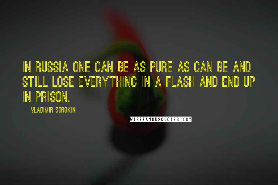 Vladimir Sorokin quotes: In Russia one can be as pure as can be and still lose everything in a flash and end up in prison.