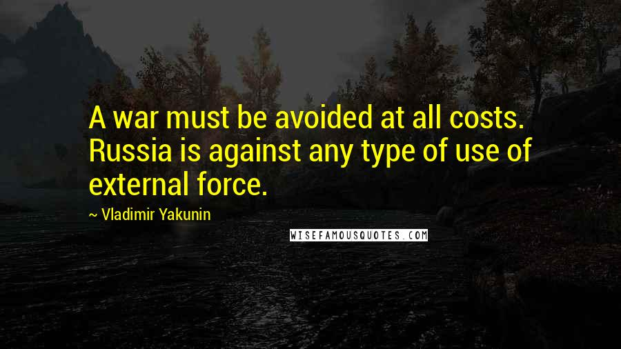 Vladimir Yakunin quotes: A war must be avoided at all costs. Russia is against any type of use of external force.
