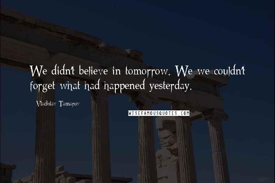 Vladislav Tamarov quotes: We didn't believe in tomorrow. We we couldn't forget what had happened yesterday.