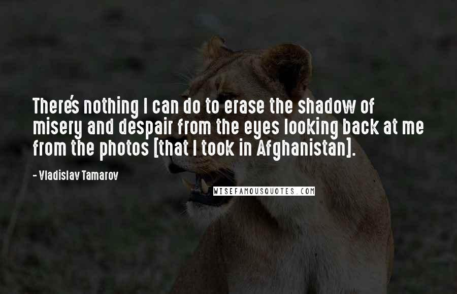 Vladislav Tamarov quotes: There's nothing I can do to erase the shadow of misery and despair from the eyes looking back at me from the photos [that I took in Afghanistan].