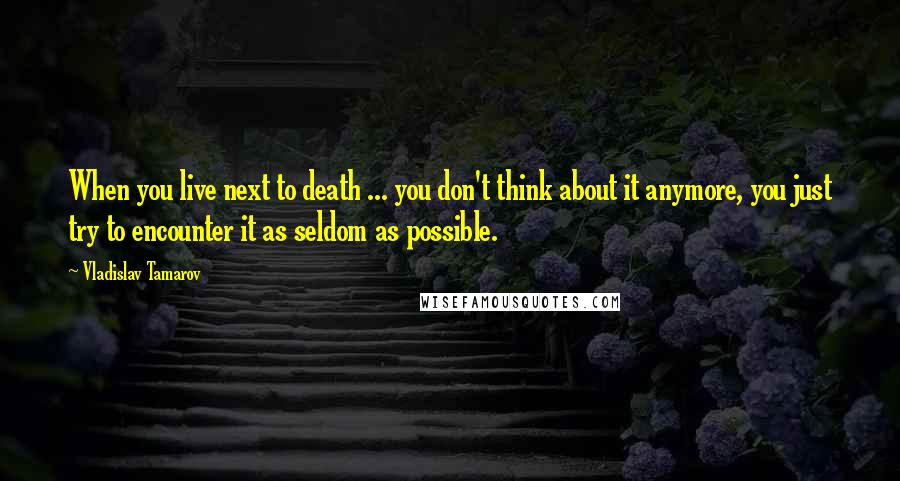 Vladislav Tamarov quotes: When you live next to death ... you don't think about it anymore, you just try to encounter it as seldom as possible.