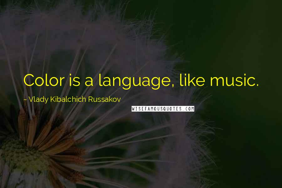 Vlady Kibalchich Russakov quotes: Color is a language, like music.