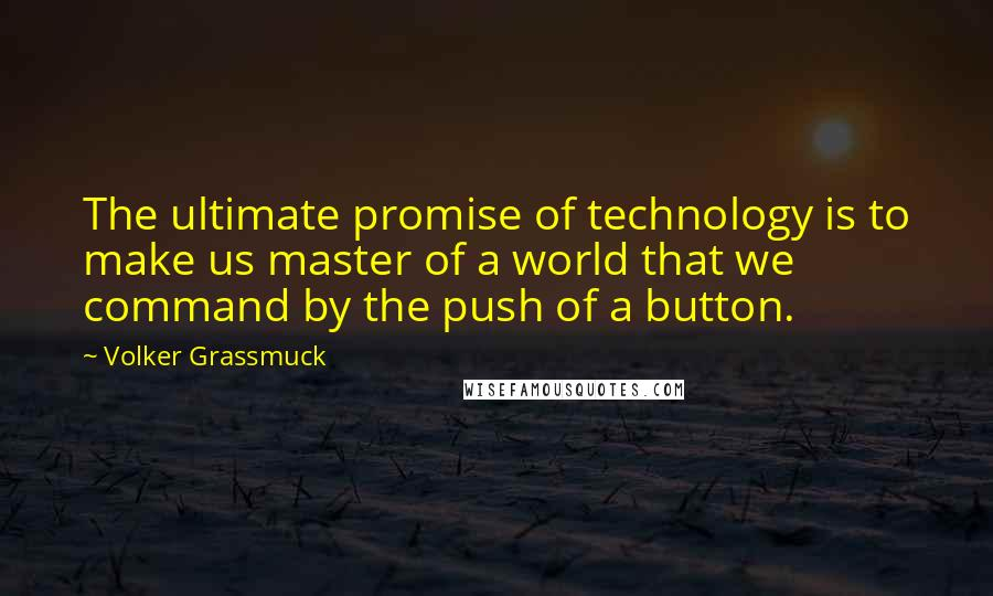 Volker Grassmuck quotes: The ultimate promise of technology is to make us master of a world that we command by the push of a button.