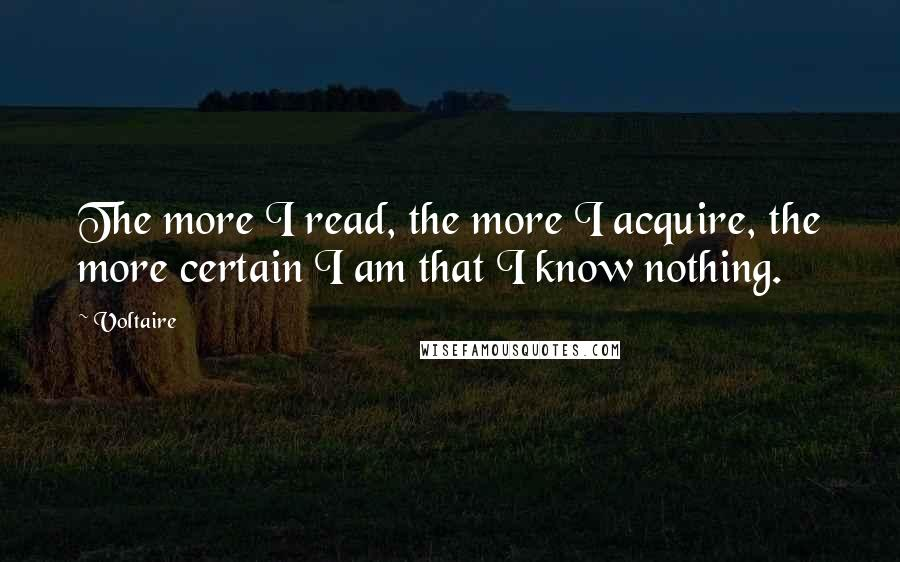 Voltaire quotes: The more I read, the more I acquire, the more certain I am that I know nothing.