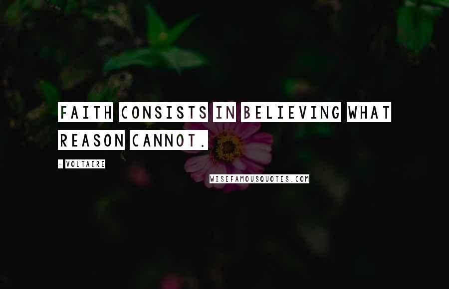 Voltaire quotes: Faith consists in believing what reason cannot.