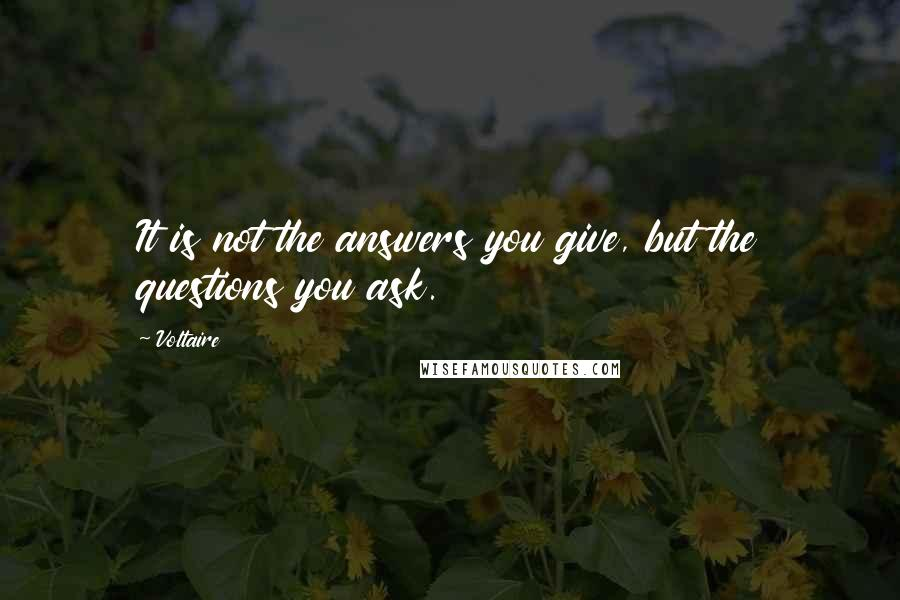 Voltaire quotes: It is not the answers you give, but the questions you ask.