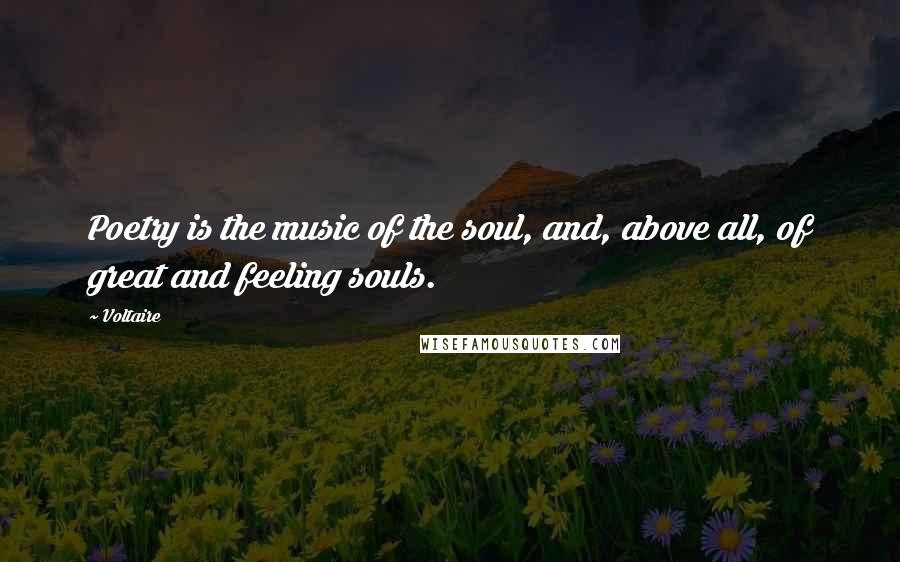 Voltaire quotes: Poetry is the music of the soul, and, above all, of great and feeling souls.