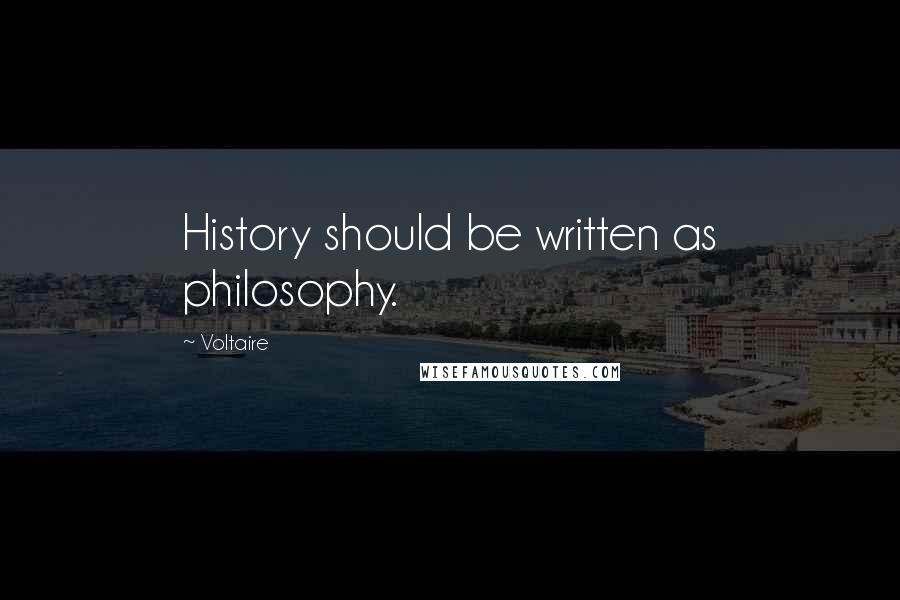 Voltaire quotes: History should be written as philosophy.