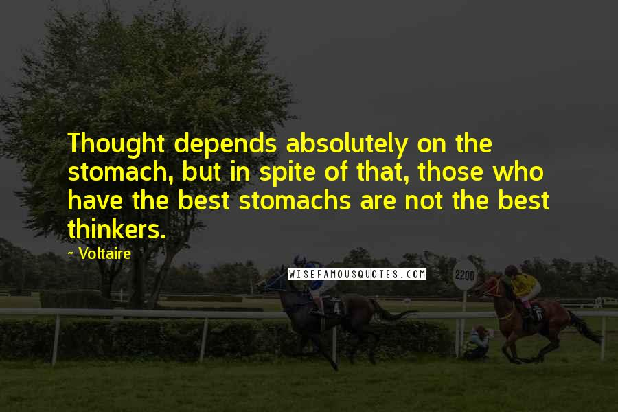 Voltaire quotes: Thought depends absolutely on the stomach, but in spite of that, those who have the best stomachs are not the best thinkers.