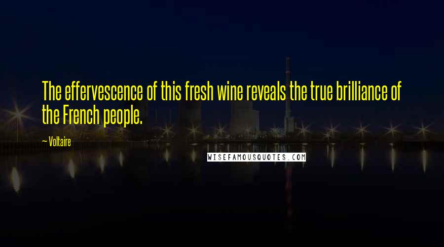 Voltaire quotes: The effervescence of this fresh wine reveals the true brilliance of the French people.