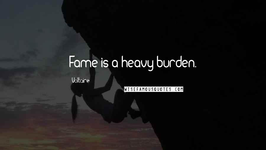Voltaire quotes: Fame is a heavy burden.