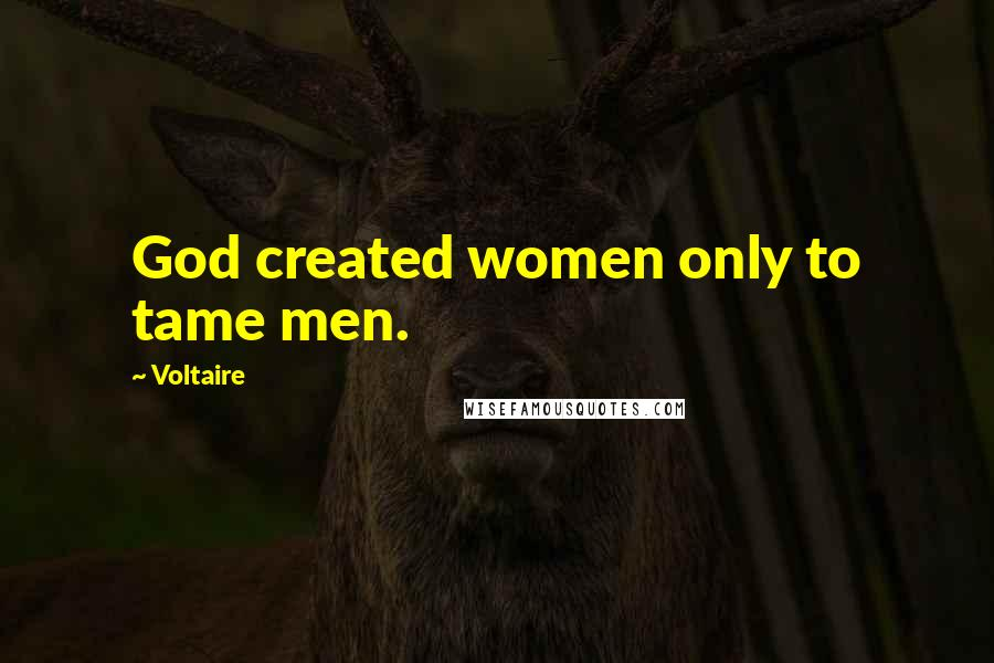 Voltaire quotes: God created women only to tame men.
