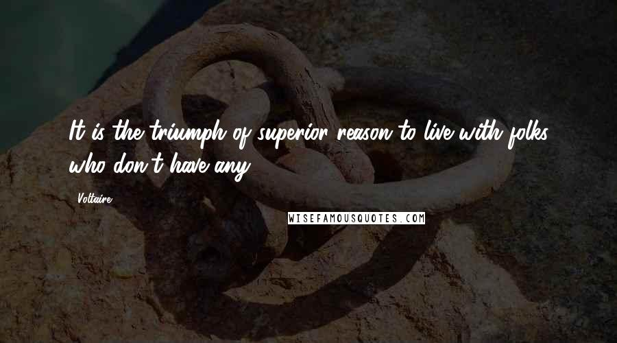 Voltaire quotes: It is the triumph of superior reason to live with folks who don't have any.